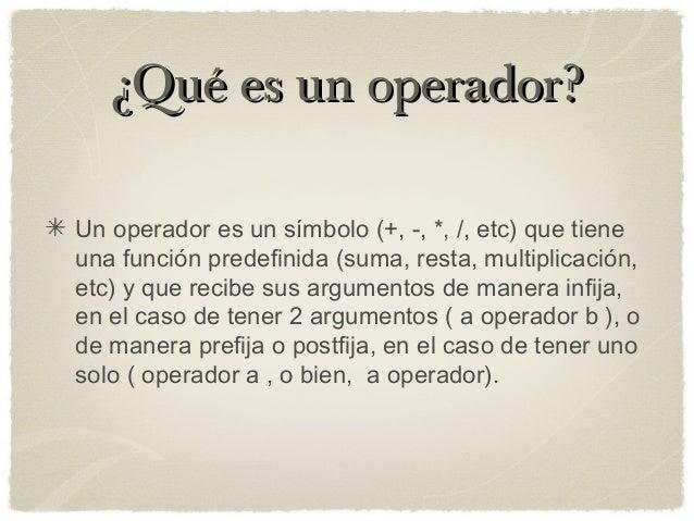¿Qué es un operador?¿Qué es un operador? Un operador es un símbolo (+, -, *, /, etc) que tiene una función predefinida (su...