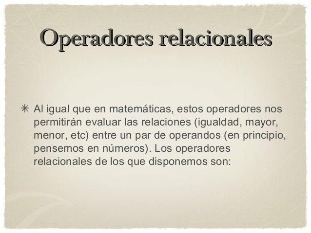 Operadores relacionalesOperadores relacionales Al igual que en matemáticas, estos operadores nos permitirán evaluar las re...