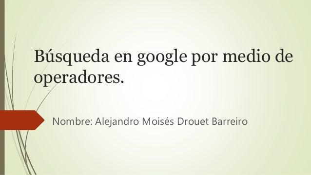 Búsqueda en google por medio de operadores. Nombre: Alejandro Moisés Drouet Barreiro