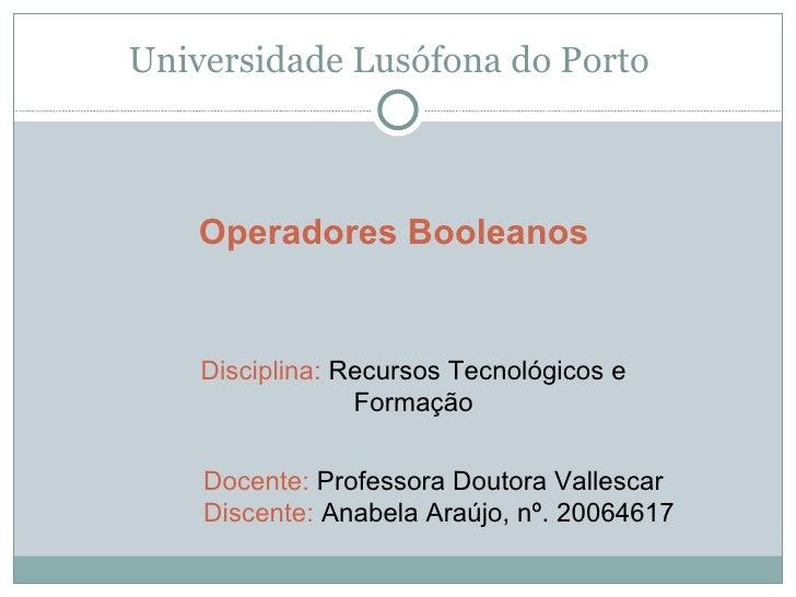 Universidade Lusófona do Porto Operadores Booleanos Disciplina:  Recursos Tecnológicos e Formação Docente:  Professora Dou...