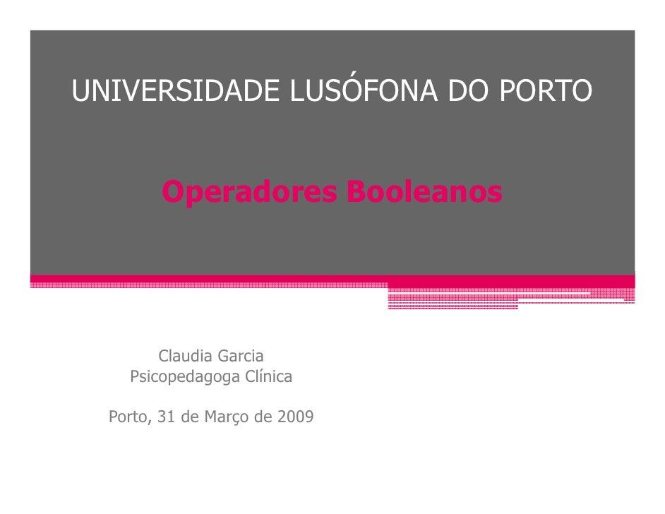 UNIVERSIDADE LUSÓFONA DO PORTO           Operadores Booleanos             Claudia Garcia     Psicopedagoga Clínica    Port...
