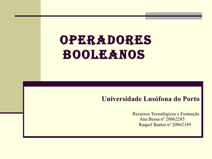 OperadOres BOOleanOs       Universidade Lusófona do Porto               Recursos Tecnológicos e Formação                 A...
