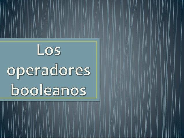 • Los operadores provienen de la lógica Booleana. • El Sistema de Búsqueda utiliza tres operadores de lógica booleana en e...