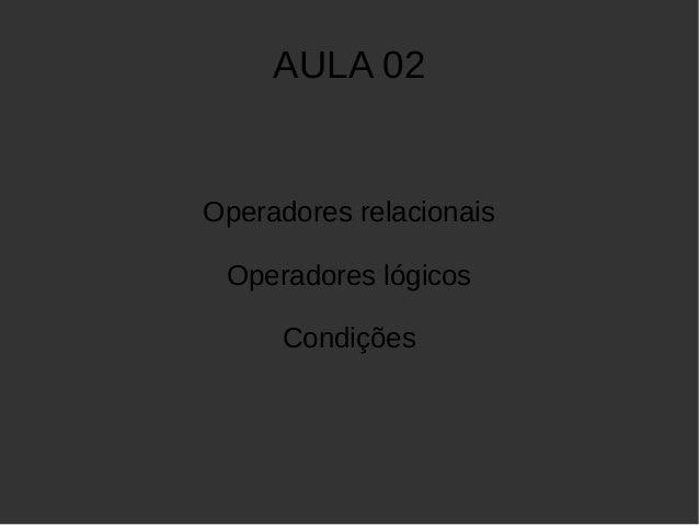 AULA 02  Operadores relacionais  Operadores lógicos  Condições