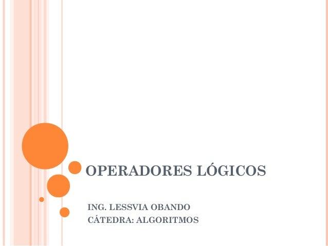 OPERADORES LÓGICOS ING. LESSVIA OBANDO CÁTEDRA: ALGORITMOS