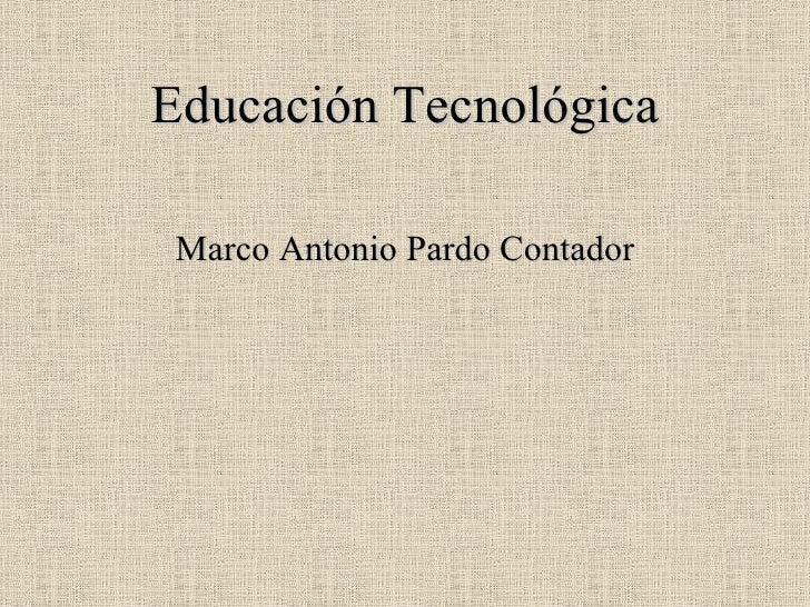 Educación Tecnológica <ul><li>Marco Antonio Pardo Contador </li></ul>