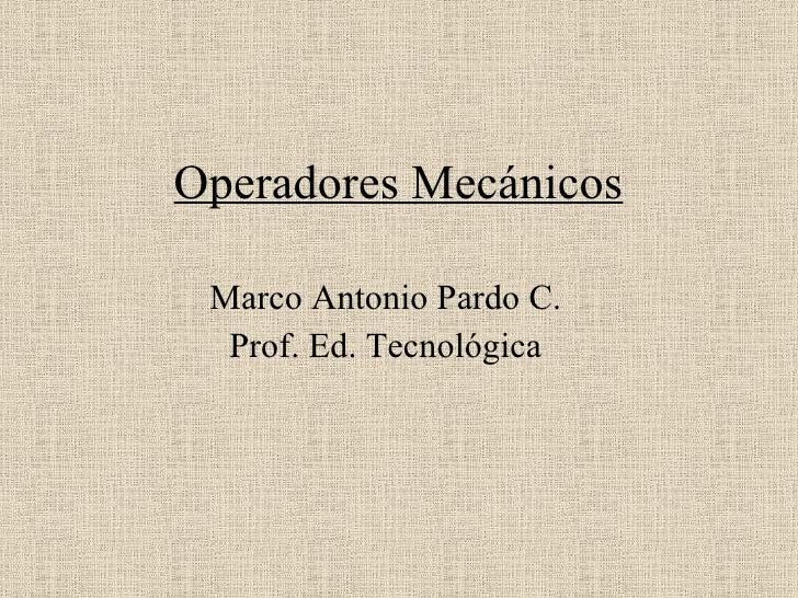 Operadores Mecánicos Marco Antonio Pardo C. Prof. Ed. Tecnológica