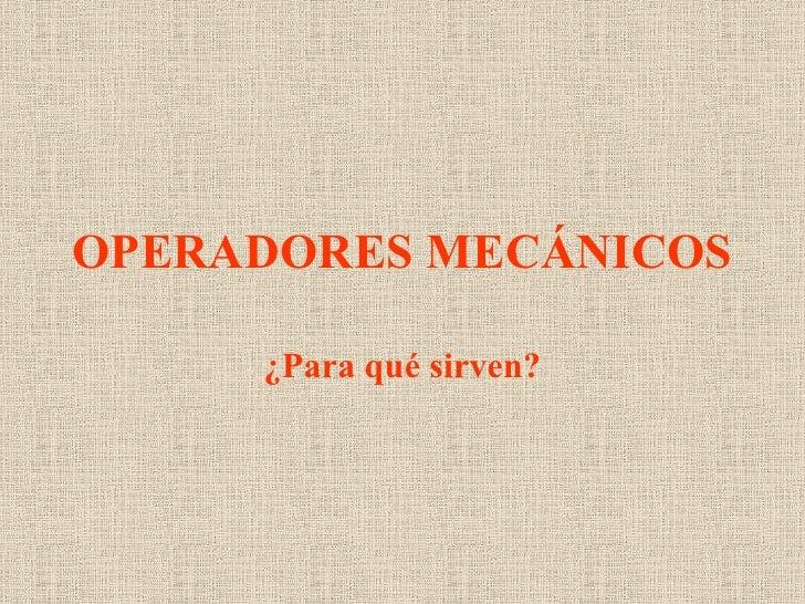 OPERADORES MECÁNICOS ¿Para qué sirven?