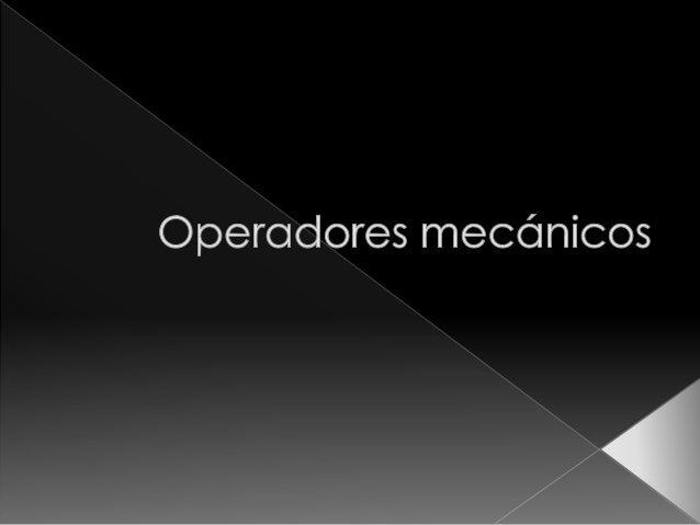  Los operadores mecánicos son operadores que van conectados entre si para permitir el funcionamiento de una máquina, teni...