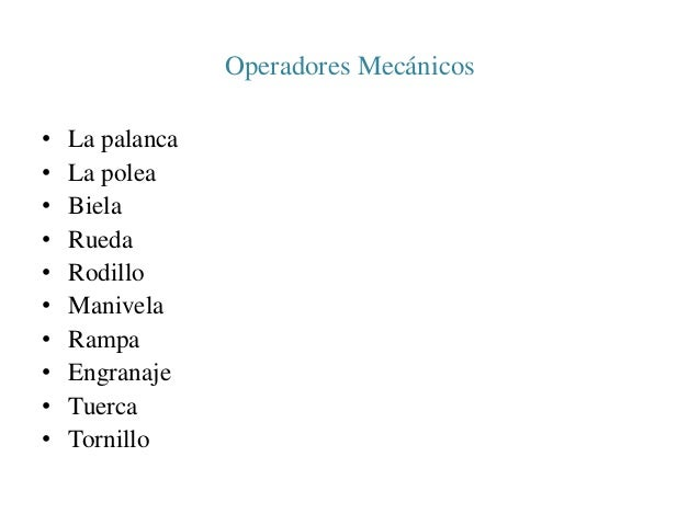 Operadores Mecánicos  • La palanca  • La polea  • Biela  • Rueda  • Rodillo  • Manivela  • Rampa  • Engranaje  • Tuerca  •...
