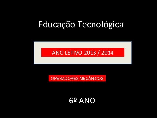 Educação Tecnológica  ANO LETIVO 2013 / 2014  OPERADORES MECÂNICOS  6º ANO