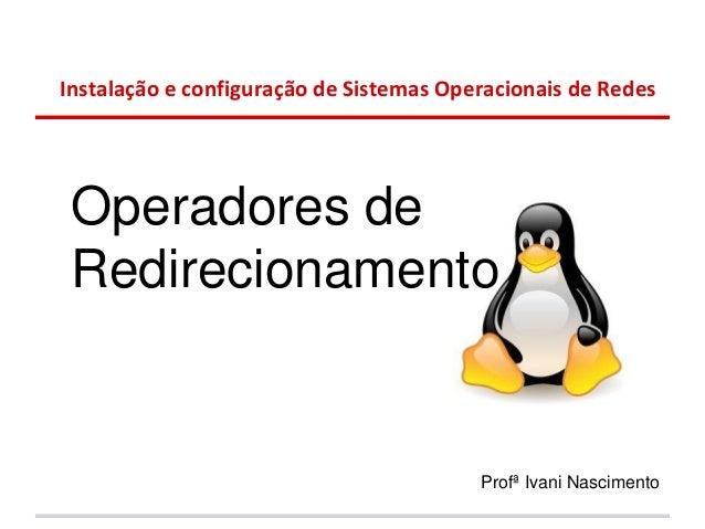 Instalação e configuração de Sistemas Operacionais de Redes Operadores de Redirecionamento                                ...