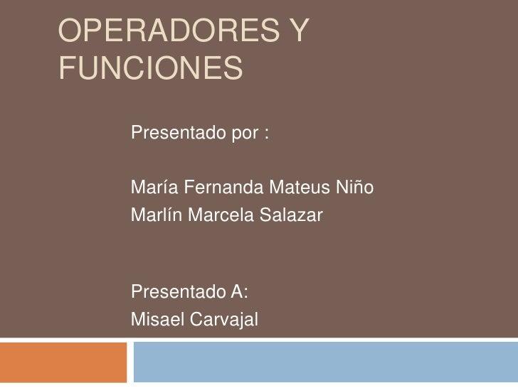 Operadores y funciones<br />Presentado por :<br />María Fernanda Mateus Niño <br />Marlín Marcela Salazar <br />Presentado...