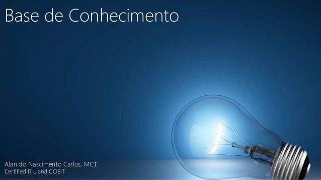 Base de Conhecimento  Alan do Nascimento Carlos, MCT  Certified ITIL and COBIT