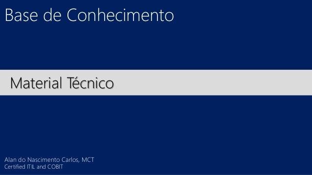 Base de Conhecimento  Material Técnico  Alan do Nascimento Carlos, MCT  Certified ITIL and COBIT