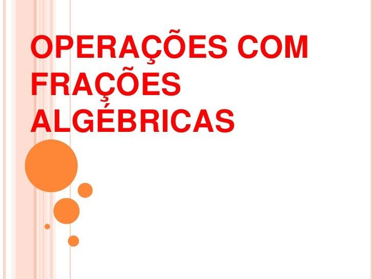 OPERAÇÕES COM FRAÇÕES ALGÉBRICAS <br />