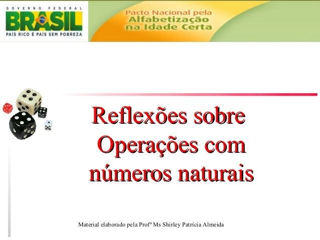 Reflexões sobreReflexões sobre Operações comOperações com números naturaisnúmeros naturais Material elaborado pela Profª M...