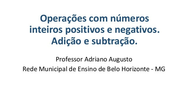 Operações com números inteiros positivos e negativos. Adição e subtração. Professor Adriano Augusto Rede Municipal de Ensi...