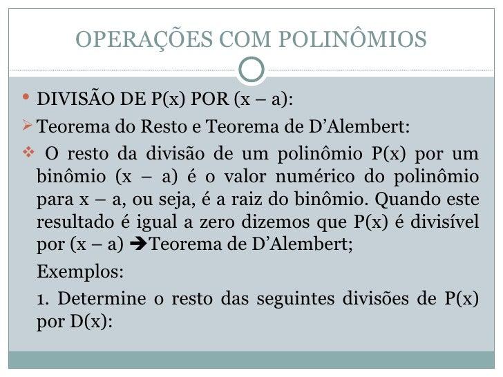 OPERAÇÕES COM POLINÔMIOS <ul><li>DIVISÃO DE P(x) POR (x – a): </li></ul><ul><li>Teorema do Resto e Teorema de D'Alembert: ...