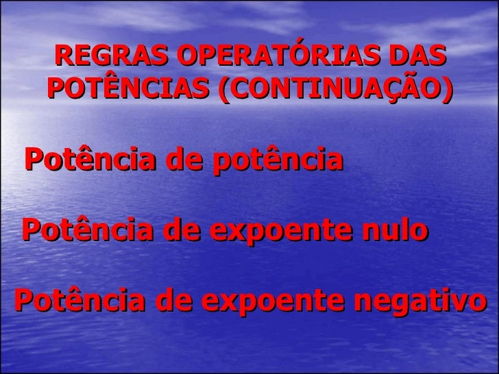 Potência de potência Potência de expoente nulo  Potência de expoente negativo REGRAS OPERATÓRIAS DAS POTÊNCIAS (CONTINUAÇÃO)