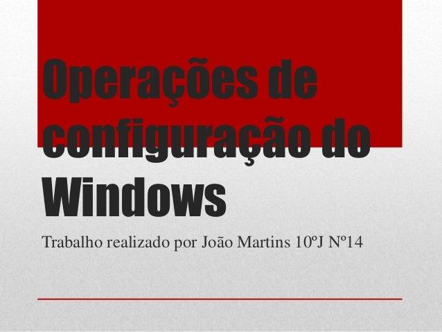 Operações de configuração do Windows Trabalho realizado por João Martins 10ºJ Nº14