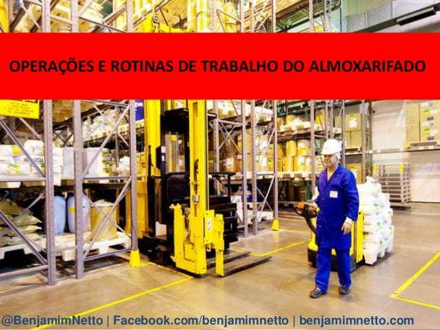 OPERAÇÕES E ROTINAS DE TRABALHO DO ALMOXARIFADO @BenjamimNetto | Facebook.com/benjamimnetto | benjamimnetto.com