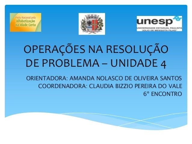 OPERAÇÕES NA RESOLUÇÃO DE PROBLEMA – UNIDADE 4 ORIENTADORA: AMANDA NOLASCO DE OLIVEIRA SANTOS COORDENADORA: CLAUDIA BIZZIO...