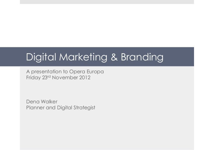 Digital Marketing & BrandingA presentation to Opera EuropaFriday 23rd November 2012Dena WalkerPlanner and Digital Strategist