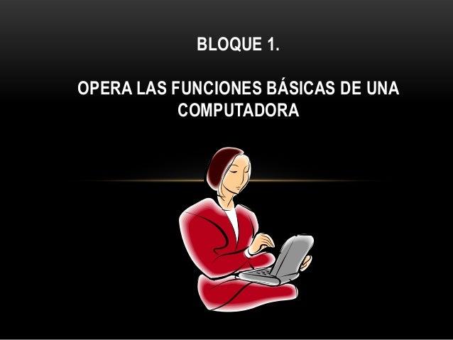 BLOQUE 1.OPERA LAS FUNCIONES BÁSICAS DE UNACOMPUTADORA