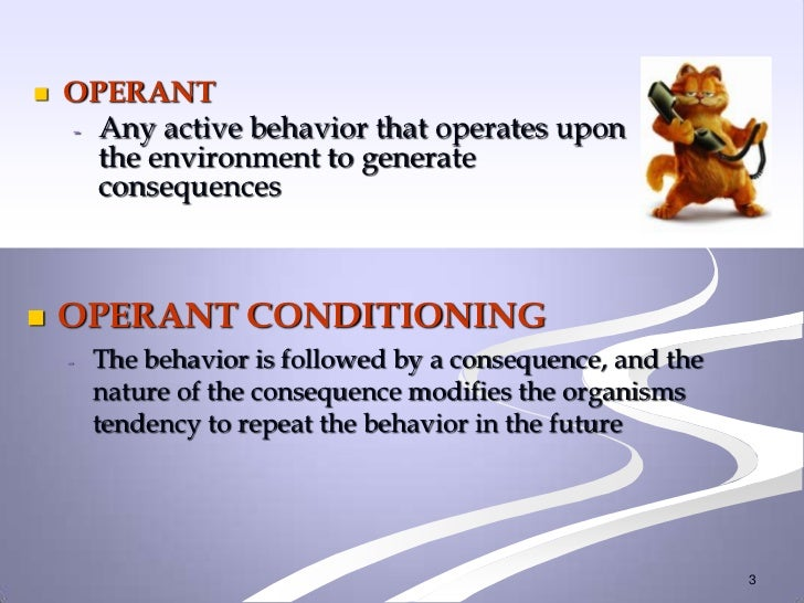    OPERANT    - Any active behavior that operates upon      the environment to generate      consequences   OPERANT COND...