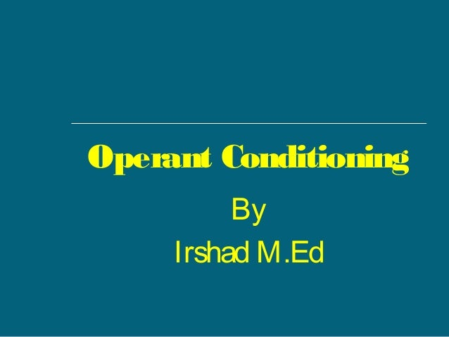 Operant Conditioning By Irshad M.Ed