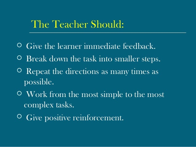 The Teacher Should:  Give the learner immediate feedback.  Break down the task into smaller steps.  Repeat the directio...