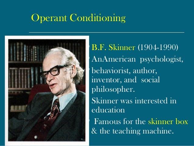 Operant Conditioning  B.F. Skinner (1904-1990)  AnAmericanpsychologist,  behaviorist, author, inventor, andsocial ph...