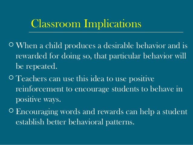 Classroom Implications  When a child produces a desirable behavior and is rewarded for doing so, that particular behavior...