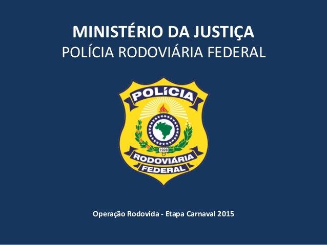 MINISTÉRIO  DA  JUSTIÇA   POLÍCIA  RODOVIÁRIA  FEDERAL Operação  Rodovida  -‐  Etapa  Carnaval  2015