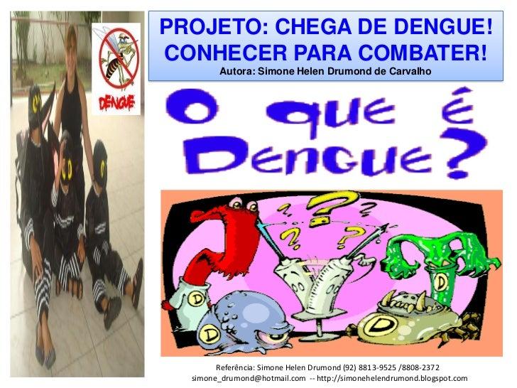 PROJETO: CHEGA DE DENGUE!CONHECER PARA COMBATER!        Autora: Simone Helen Drumond de Carvalho        Referência: Simone...