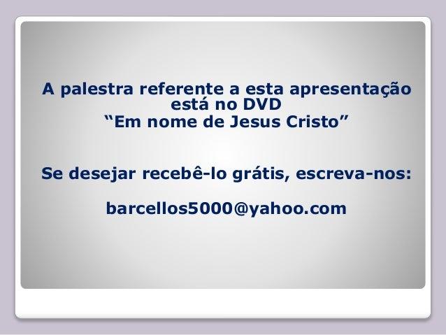 """A palestra referente a esta apresentação está no DVD """"Em nome de Jesus Cristo"""" Se desejar recebê-lo grátis, escreva-nos: b..."""