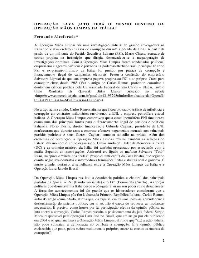 1 OPERAÇÃO LAVA JATO TERÁ O MESMO DESTINO DA OPERAÇÃO MÃOS LIMPAS DA ITÁLIA? Fernando Alcoforado* A Operação Mãos Limpas f...