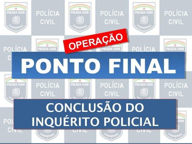 ÇÃO ÇÃO ER A PERA OP O  PONTO FINAL CONCLUSÃO DO CONCLUSÃO DO INQUÉRITO POLICIAL INQUÉRITO POLICIAL
