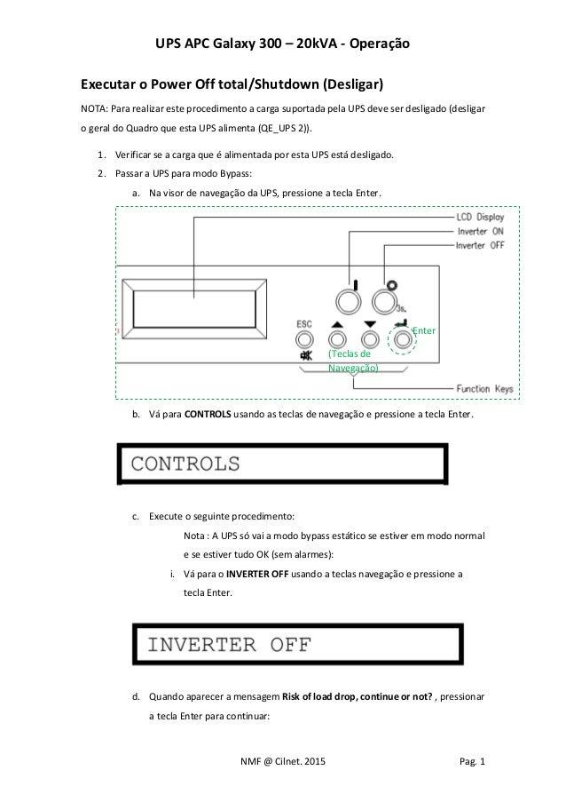 UPS APC Galaxy 300 – 20kVA - Operação NMF @ Cilnet. 2015 Pag. 1 Executar o Power Off total/Shutdown (Desligar) NOTA: Para ...