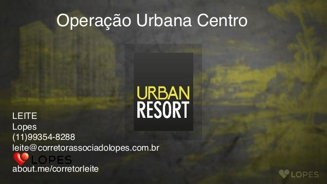 LEITE Lopes (11)99354-8288 leite@corretorassociadolopes.com.br  about.me/corretorleite Operação Urbana Centro