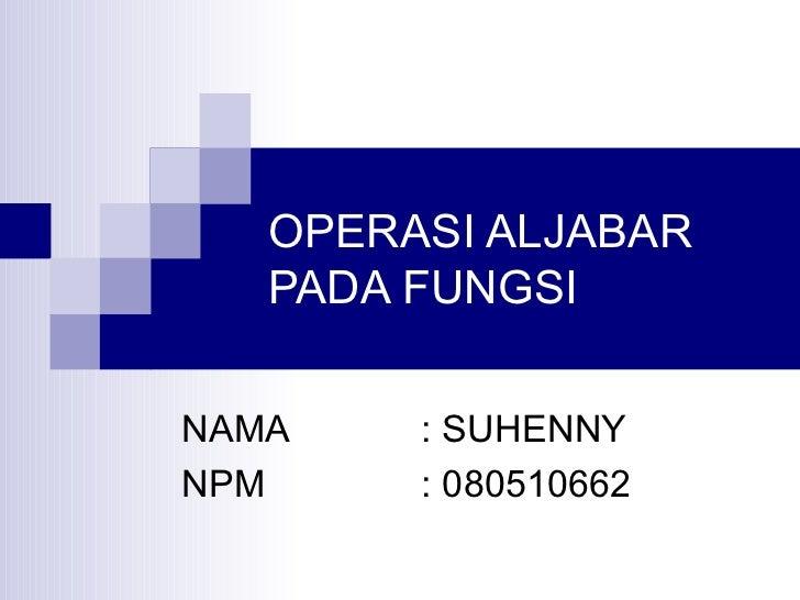 OPERASI ALJABAR PADA FUNGSI NAMA  : SUHENNY NPM : 080510662