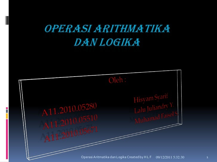 OPERASI ARITHMATIKA    DAN LOGIKA     Operasi Aritmatika dan Logika Created by H L F   09/12/2011 5:32:30   1