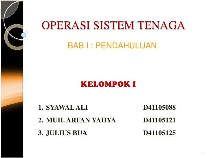 OPERASI SISTEM TENAGA<br />BAB I : PENDAHULUAN<br />KELOMPOK I<br />SYAWAL ALID41105088<br />MUH. ARFAN YAHYAD4110512...