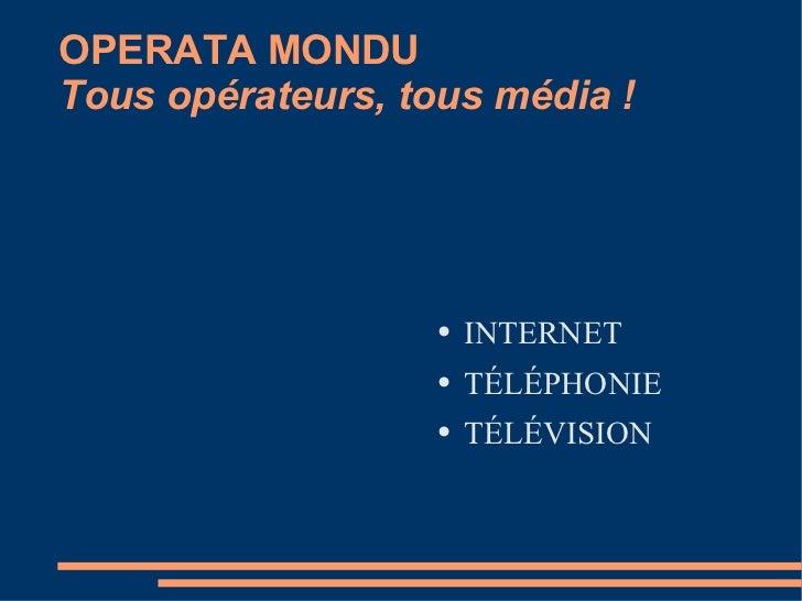 OPERATA MONDU Tous opérateurs, tous média ! <ul><li>INTERNET </li></ul><ul><li>TÉLÉPHONIE </li></ul><ul><li>TÉLÉVISION </l...