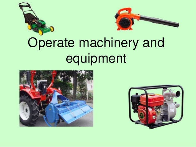 Operate machinery and equipment