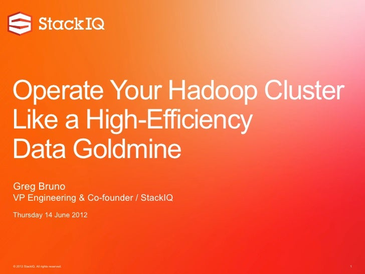 Operate Your Hadoop ClusterLike a High-EfficiencyData GoldmineGreg BrunoVP Engineering & Co-founder / StackIQThursday 14 J...