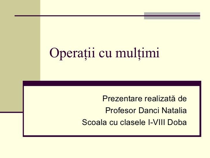 Operaţii cu mulţimi Prezentare  realizată de Profesor  Danci Natalia Scoala cu clasele I-VIII Doba
