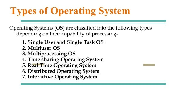 1. Single User and Single Task OS 2. Multiuser OS 3. Multiprocessing OS 4. Time sharing Operating System 5. Real Time Oper...