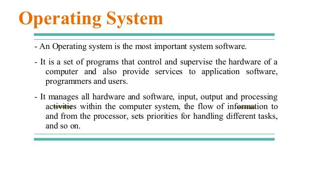 - An Operating system is the most important system software. - It is a set of programs that control and supervise the hard...